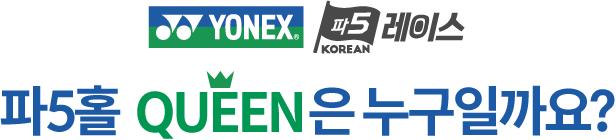 YONEX 파5 KOREAN 레이스 파5홀 QUEEN 은 누구일까요?